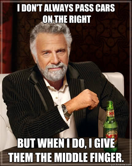 I don't always pass cars  on the right But when i do, I give them the middle finger. - I don't always pass cars  on the right But when i do, I give them the middle finger.  The Most Interesting Man In The World