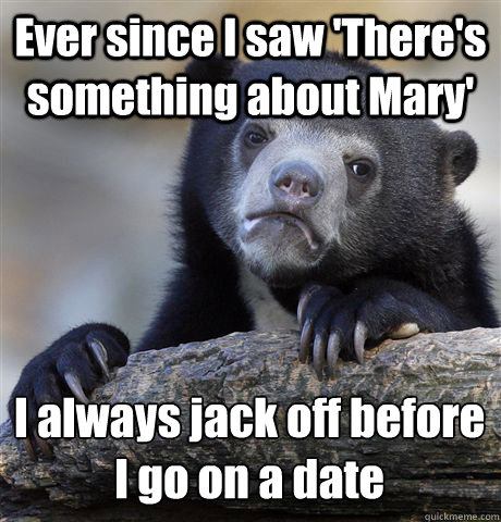 Ever since I saw 'There's something about Mary' I always jack off before  I go on a date - Ever since I saw 'There's something about Mary' I always jack off before  I go on a date  Confession Bear