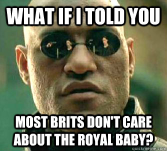 what if i told you most brits don't care about the royal baby? - what if i told you most brits don't care about the royal baby?  Matrix Morpheus