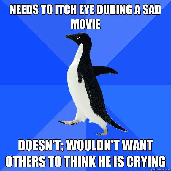 Needs to itch eye during a sad movie Doesn't; wouldn't want others to think he is crying - Needs to itch eye during a sad movie Doesn't; wouldn't want others to think he is crying  Socially Awkward Penguin