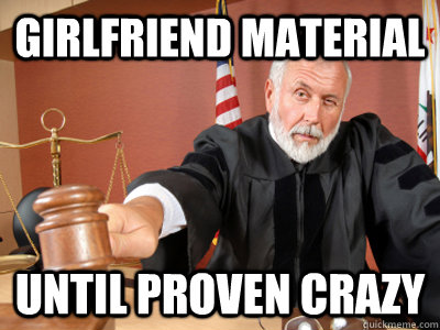 Girlfriend material until proven crazy  Judge