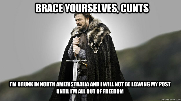 Brace yourselves, cunts i'm drunk in north ameristralia and i will not be leaving my post until i'm all out of freedom - Brace yourselves, cunts i'm drunk in north ameristralia and i will not be leaving my post until i'm all out of freedom  Ned stark winter is coming