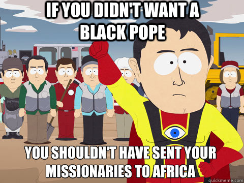 if you didn't want a black pope you shouldn't have sent your missionaries to africa