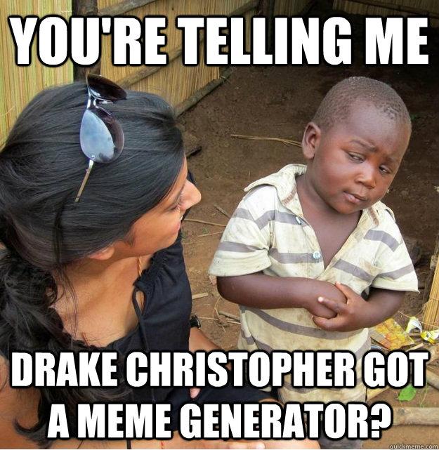 573fa9149bc3bc49d0416b55ff929128aceba142fc9167b57b848f602f61edd7 you're telling me drake christopher got a meme generator