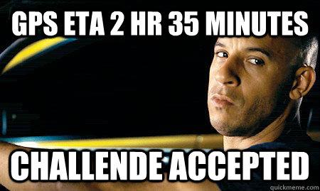 GPS ETA 2 hr 35 minutes challende accepted - GPS ETA 2 hr 35 minutes challende accepted  Vin Diesel Driving