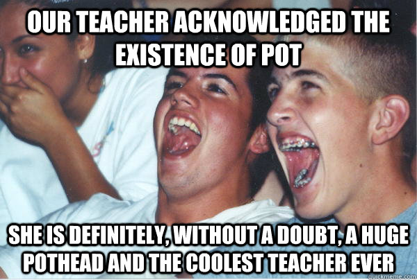 our teacher acknowledged the existence of pot she is definitely, without a doubt, a huge pothead and the coolest teacher ever - our teacher acknowledged the existence of pot she is definitely, without a doubt, a huge pothead and the coolest teacher ever  Immature High Schoolers