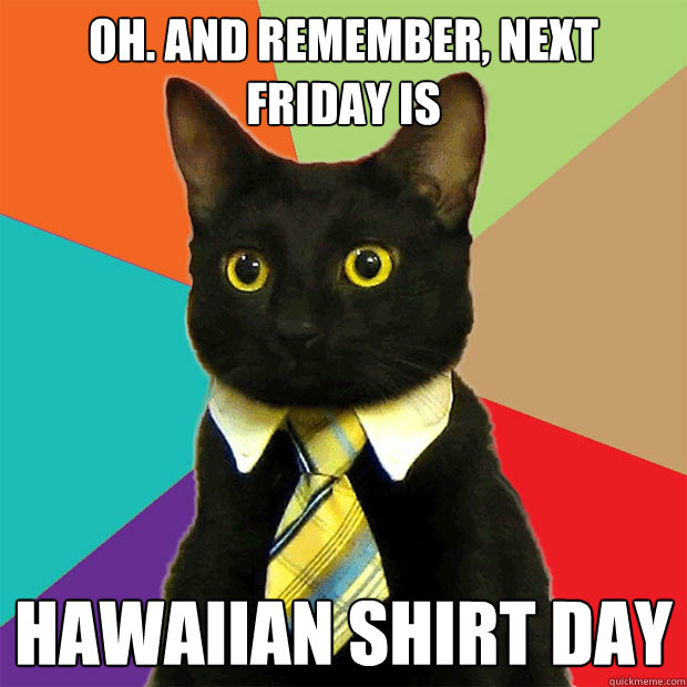 Oh. And remember, Next Friday is  hawaiian shirt day  - Oh. And remember, Next Friday is  hawaiian shirt day   Business Cat