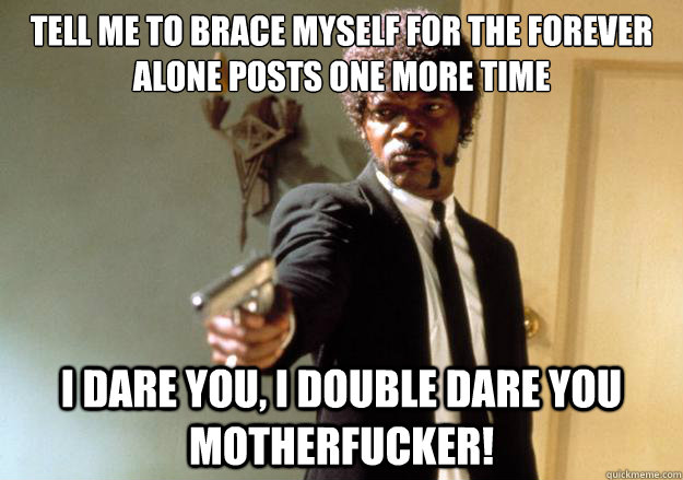 Tell me to brace myself for the forever alone posts one more time i dare you, i double dare you motherfucker! - Tell me to brace myself for the forever alone posts one more time i dare you, i double dare you motherfucker!  Misc