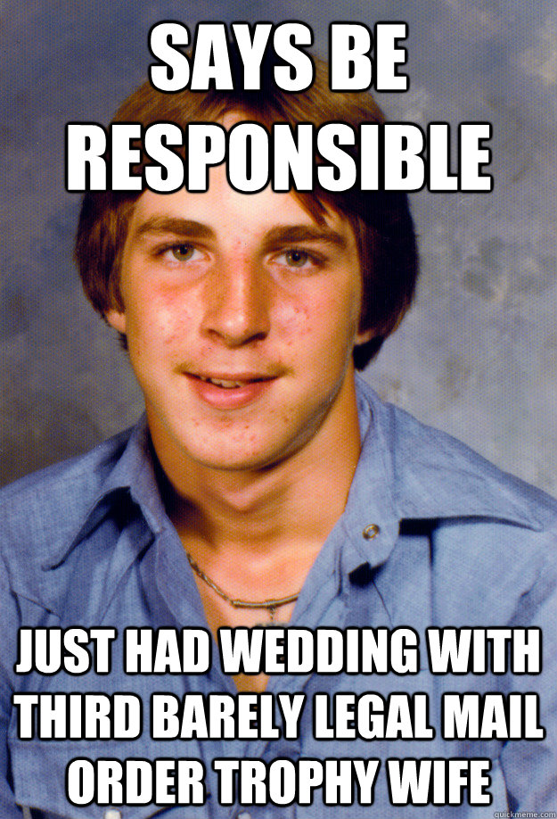 Says be responsible Just had wedding with third barely legal mail order trophy wife - Says be responsible Just had wedding with third barely legal mail order trophy wife  Old Economy Steven