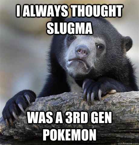 I always thought slugma was a 3rd gen pokemon - I always thought slugma was a 3rd gen pokemon  Confession Bear