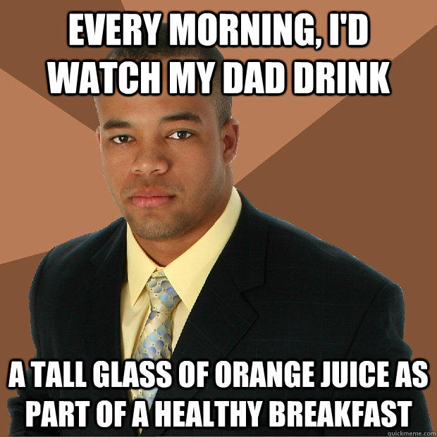 Every Morning, I'd watch my dad drink a tall glass of orange juice as part of a healthy breakfast - Every Morning, I'd watch my dad drink a tall glass of orange juice as part of a healthy breakfast  Successful Black Man