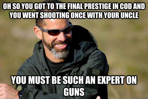 oh so you got to the final prestige in cod and you went shooting once with your uncle you must be such an expert on guns