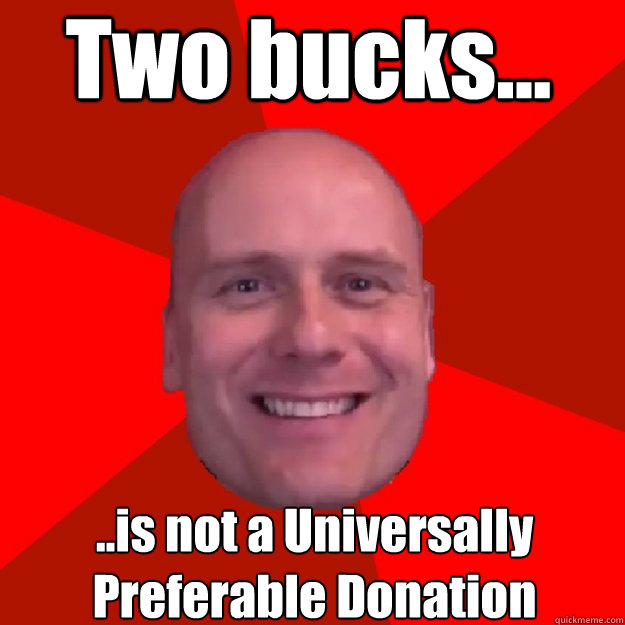 Two bucks... ..is not a Universally Preferable Donation