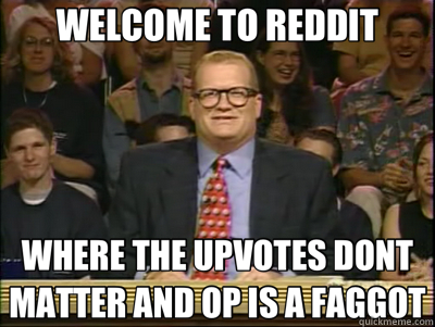 WELCOME TO REDDIT WHERE THE UPVOTES DONT MATTER AND OP IS A FAGGOT - WELCOME TO REDDIT WHERE THE UPVOTES DONT MATTER AND OP IS A FAGGOT  Its time to play drew carey