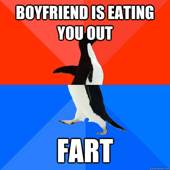 Boyfriend is eating you out fart - Boyfriend is eating you out fart  Socially Awesome Awkward Penguin