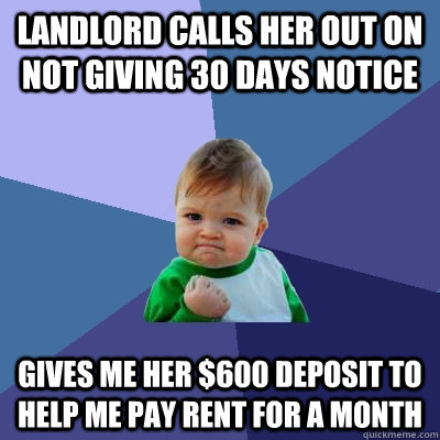 Landlord calls her out on not giving 30 days notice Gives me her $600 deposit to help me pay rent for a month - Landlord calls her out on not giving 30 days notice Gives me her $600 deposit to help me pay rent for a month  Success Kid