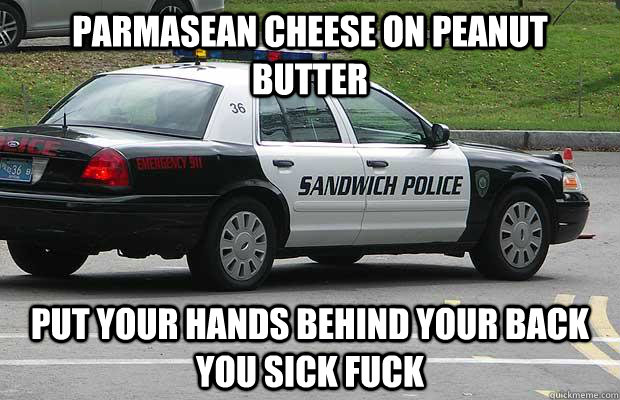 Parmasean cheese on peanut butter put your hands behind your back you sick fuck