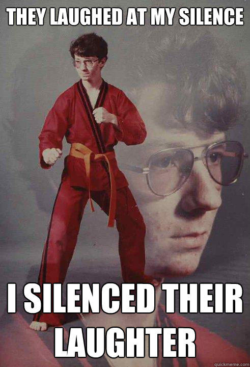 They laughed at my silence I silenced their laughter - They laughed at my silence I silenced their laughter  Karate Kyle
