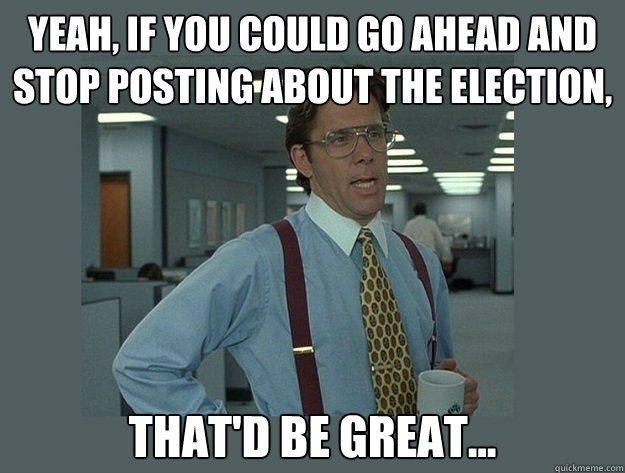 Yeah, if you could go ahead and stop posting about the election, That'd be great...