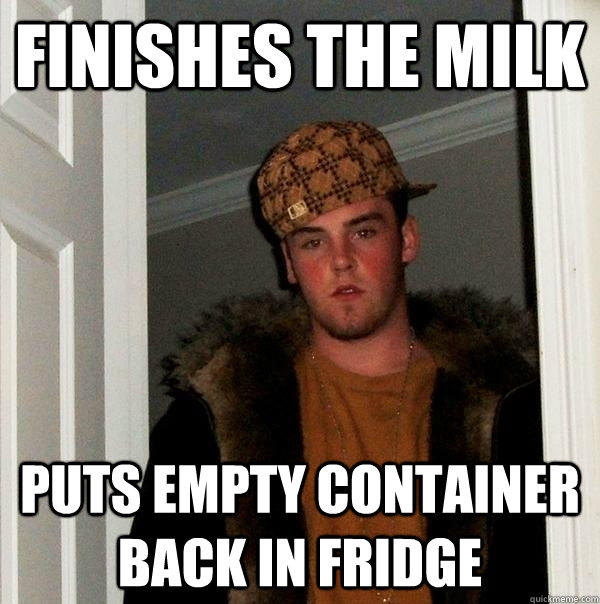 Finishes the milk Puts empty container back in fridge - Finishes the milk Puts empty container back in fridge  Scumbag Steve