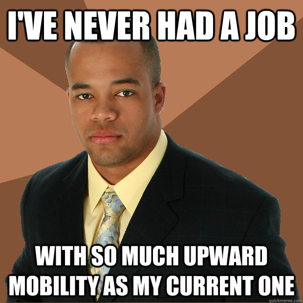 i've never had a job with so much upward mobility as my current one - i've never had a job with so much upward mobility as my current one  Successful Black Man