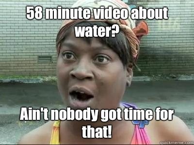 58 minute video about water? Ain't nobody got time for that!