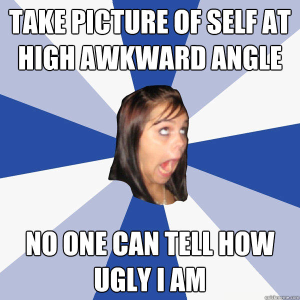 take picture of self at high awkward angle no one can tell how ugly i am - take picture of self at high awkward angle no one can tell how ugly i am  Annoying Facebook Girl