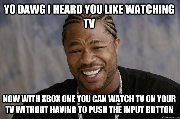 YO DAWG i HEARD YOU LIKE WATCHING TV NOW WITH XBOX ONE YOU CAN WATCH TV ON YOUR TV WITHOUT HAVING TO PUSH THE INPUT BUTTON  Xzibit meme