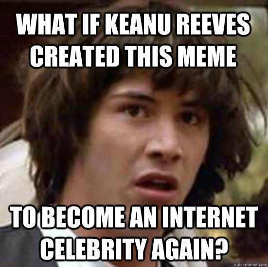 What if Keanu Reeves created this meme to become an internet celebrity again? - What if Keanu Reeves created this meme to become an internet celebrity again?  conspiracy keanu