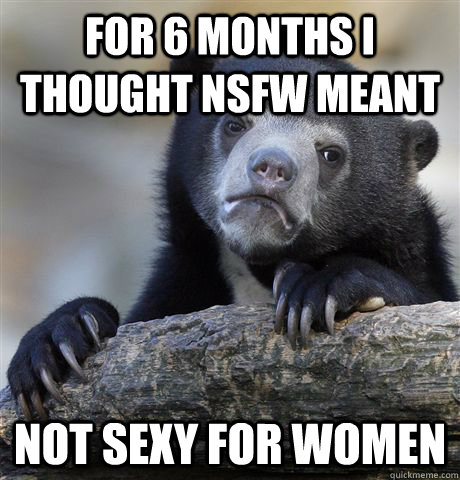 for 6 months i thought NSFW meant not sexy for women - for 6 months i thought NSFW meant not sexy for women  Confession Bear