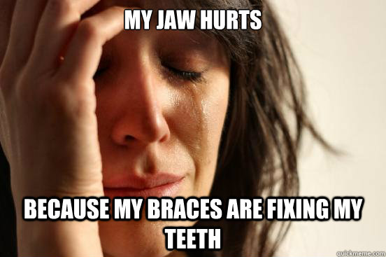 My jaw hurts because my braces are fixing my teeth - My jaw hurts because my braces are fixing my teeth  First World Problems