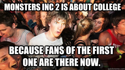 Monsters Inc 2 is about college Because fans of the first one are there now. - Monsters Inc 2 is about college Because fans of the first one are there now.  Sudden Clarity Clarence