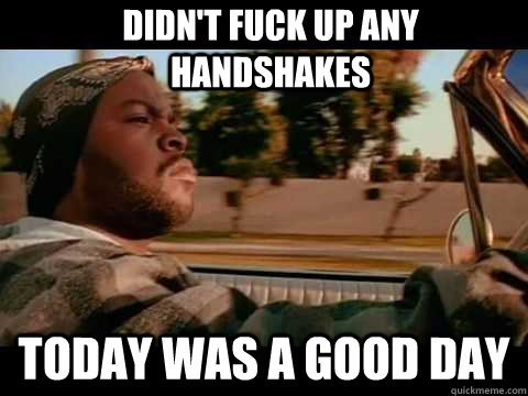 Didn't fuck up any handshakes Today was a good day - Didn't fuck up any handshakes Today was a good day  Good day cube