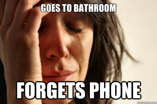 Goes to bathroom forgets phone - Goes to bathroom forgets phone  First World Problems