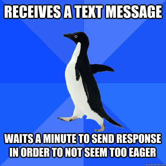 Receives a text message Waits a minute to send response in order to not seem too eager - Receives a text message Waits a minute to send response in order to not seem too eager  Socially Awkward Penguin