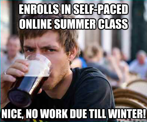 Enrolls in self-paced online summer class Nice, no work due till winter! - Enrolls in self-paced online summer class Nice, no work due till winter!  Lazy College Senior