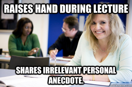 Raises hand during lecture Shares irrelevant personal anecdote.  Middle-aged nontraditional college student