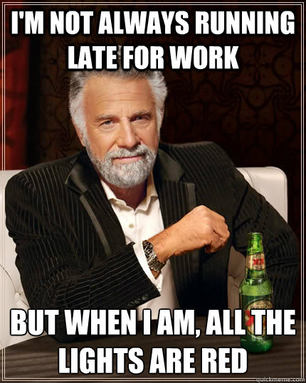 i'm not always running late for work But when i am, all the lights are red - i'm not always running late for work But when i am, all the lights are red  The Most Interesting Man In The World