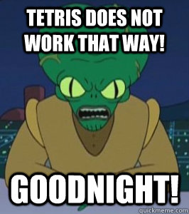 TETRIS DOES NOT WORK THAT WAY! GOODNIGHT!