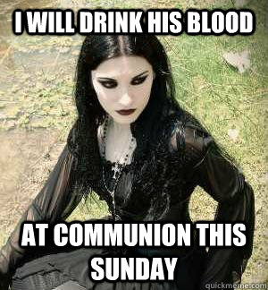 i will drink his blood at communion this sunday - i will drink his blood at communion this sunday  Misunderstood Goth