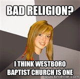 Bad Religion? I think Westboro Baptist Church is one - Bad Religion? I think Westboro Baptist Church is one  Musically Oblivious 8th Grader