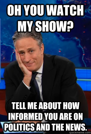 Oh you watch my show? tell me about how informed you are on politics and the news.  Condecending Jon Stewart