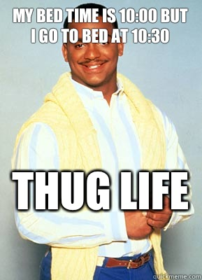 My bed time is 10:00 but I go to bed at 10:30 THUG LIFE