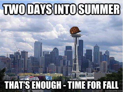 two days into summer that's enough - time for fall - two days into summer that's enough - time for fall  Scumbag Seattle