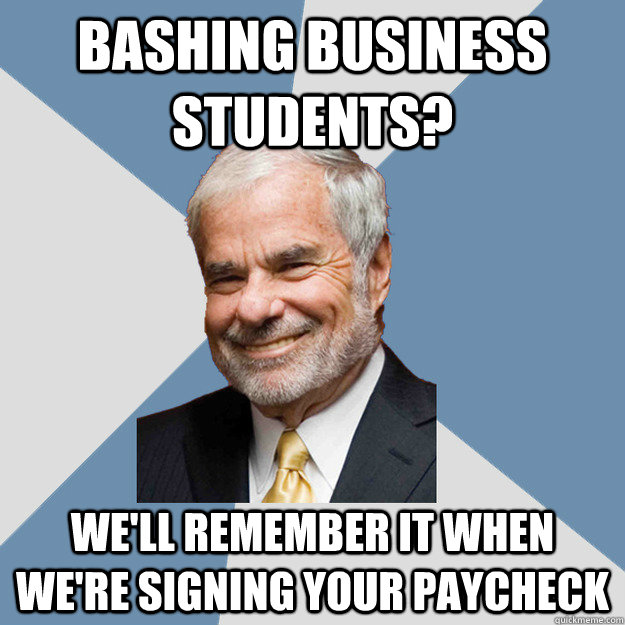 Bashing business students? We'll remember it when we're signing your paycheck - Bashing business students? We'll remember it when we're signing your paycheck  Lebow Business Student