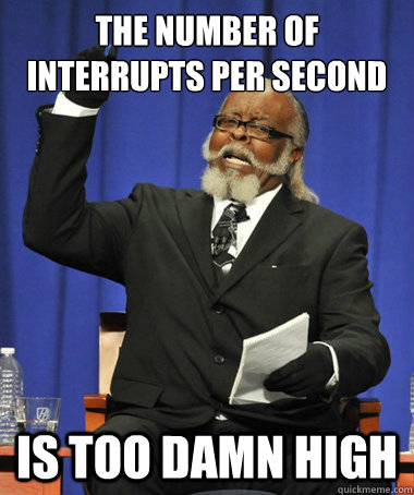 The number of interrupts per second is too damn high - The number of interrupts per second is too damn high  The Rent Is Too Damn High