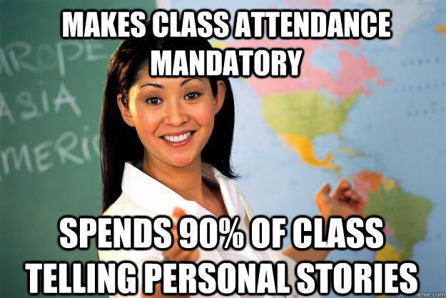 Makes class attendance mandatory spends 90% of class telling personal stories - Makes class attendance mandatory spends 90% of class telling personal stories  Unhelpful High School Teacher
