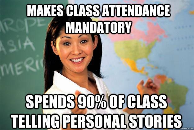 Makes class attendance mandatory spends 90% of class telling personal stories  Unhelpful High School Teacher