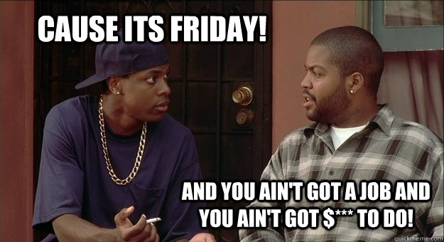 cause its friday! and you ain't got a job and you ain't got $*** to do!