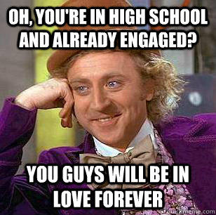 Oh, you're in high school and already engaged? you guys will be in love forever - Oh, you're in high school and already engaged? you guys will be in love forever  Condescending Wonka